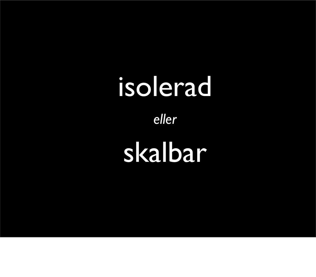 isolerad eller skalbar