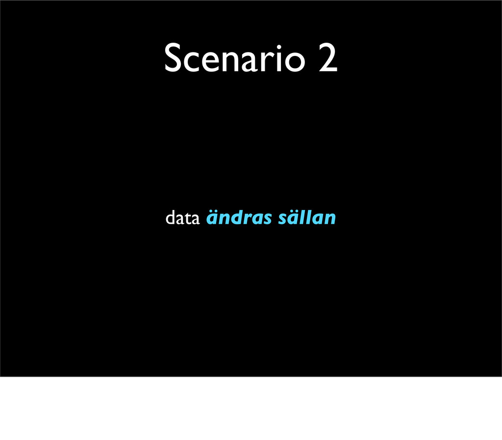 Scenario 2 data ändras sällan
