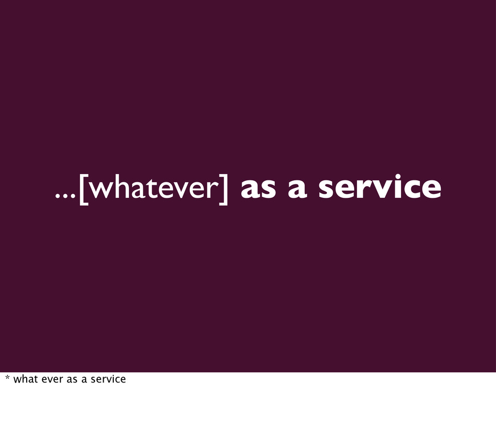 ...[whatever] as a service * what ever as a ser...
