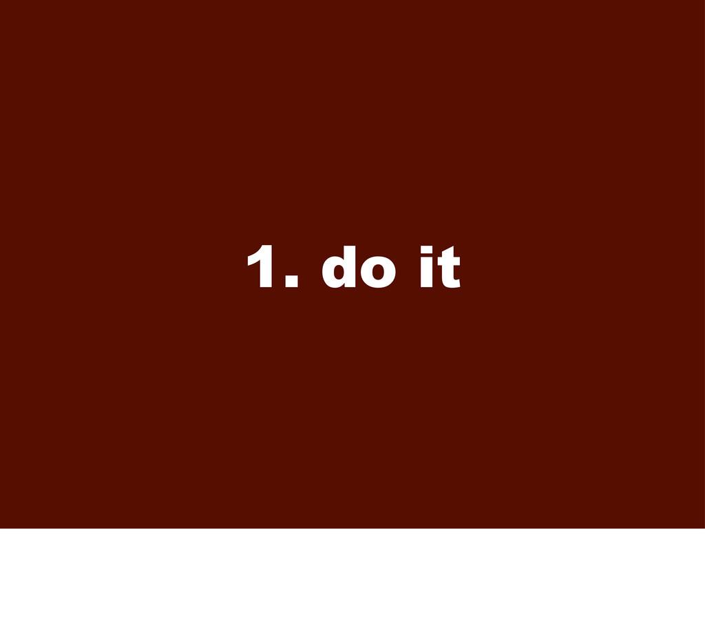 1. do it