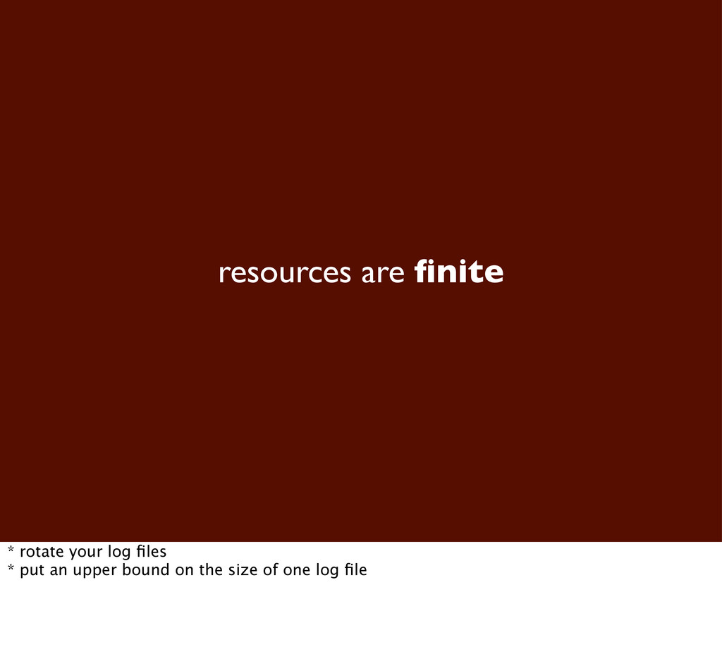 resources are finite * rotate your log files * pu...