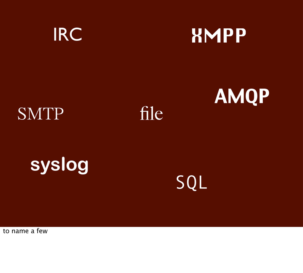 SMTP file syslog SQL AMQP IRC XMPP to name a few