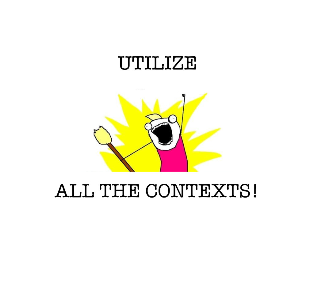 UTILIZE ALL THE CONTEXTS!