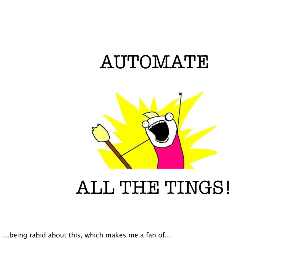 AUTOMATE ALL THE TINGS! ...being rabid about th...