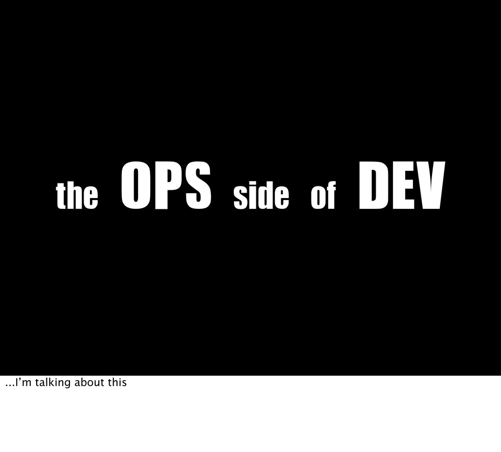 the	 OPS	 side	 of	 DEV ...I'm talking about th...
