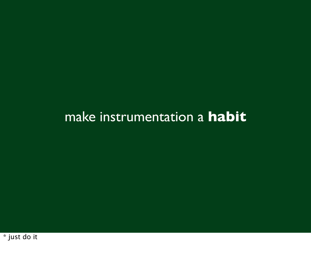 make instrumentation a habit * just do it