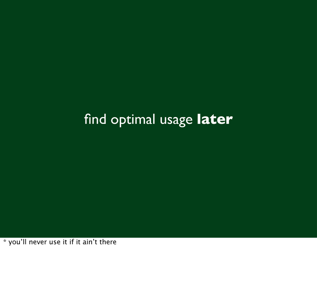 find optimal usage later * you'll never use it i...
