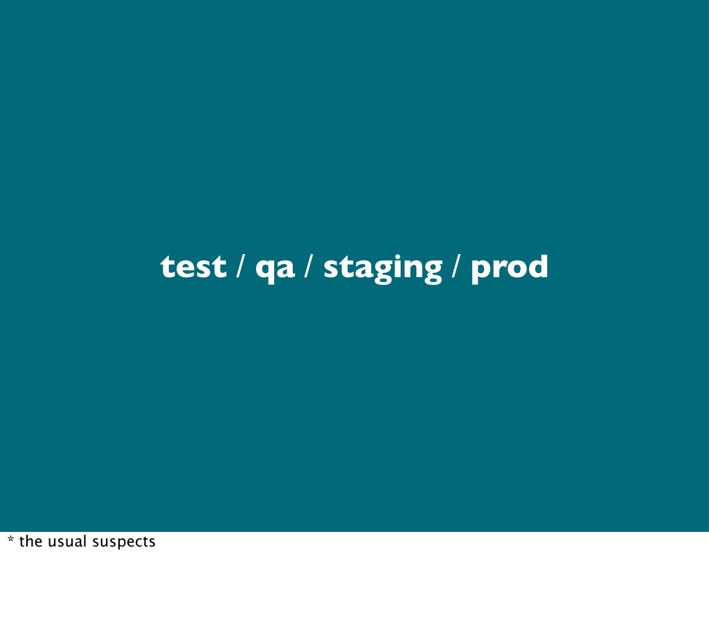 test / qa / staging / prod * the usual suspects