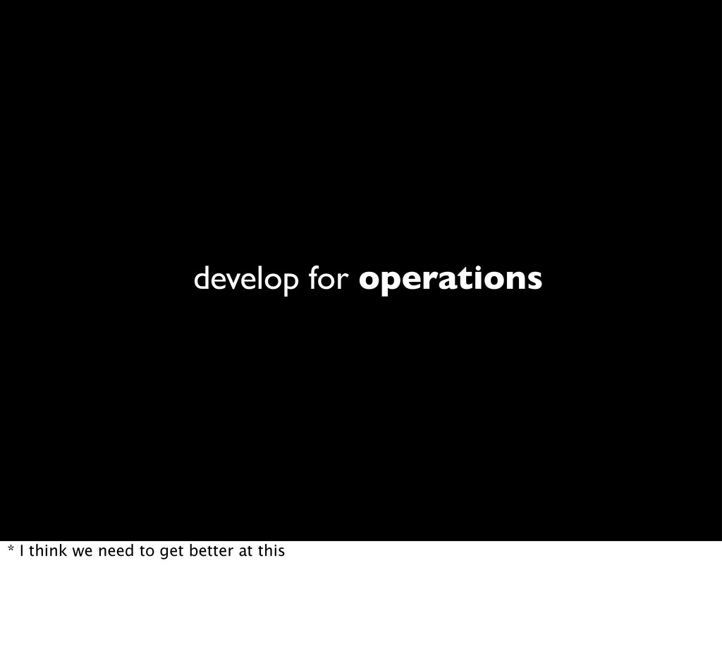 develop for operations * I think we need to get...