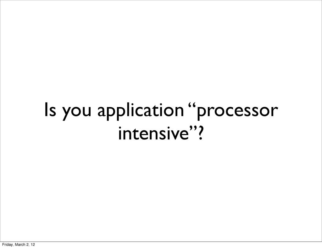 "Is you application ""processor intensive""? Frida..."
