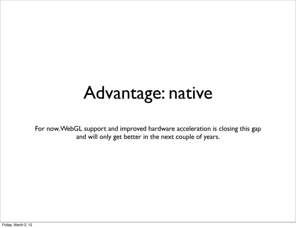 Advantage: native For now. WebGL support and im...