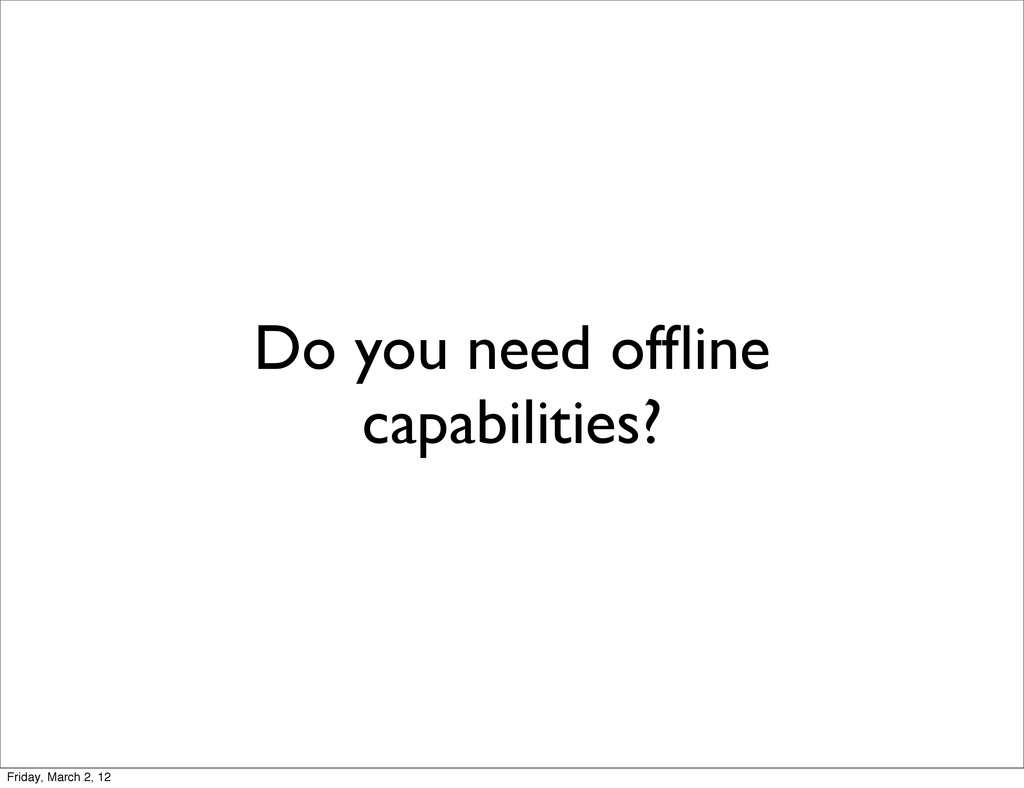 Do you need offline capabilities? Friday, March ...