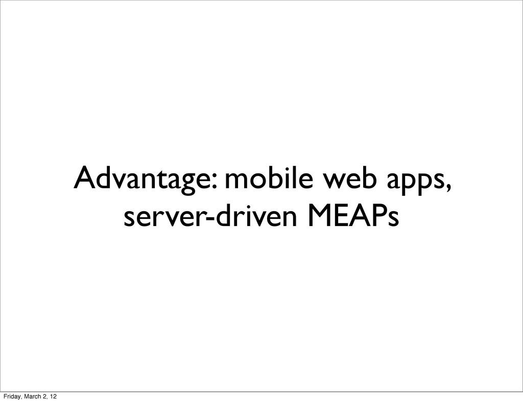 Advantage: mobile web apps, server-driven MEAPs...