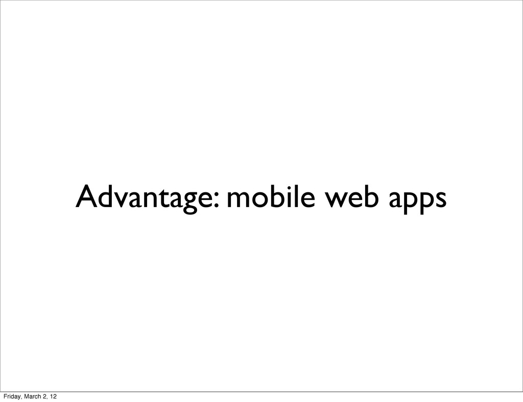 Advantage: mobile web apps Friday, March 2, 12