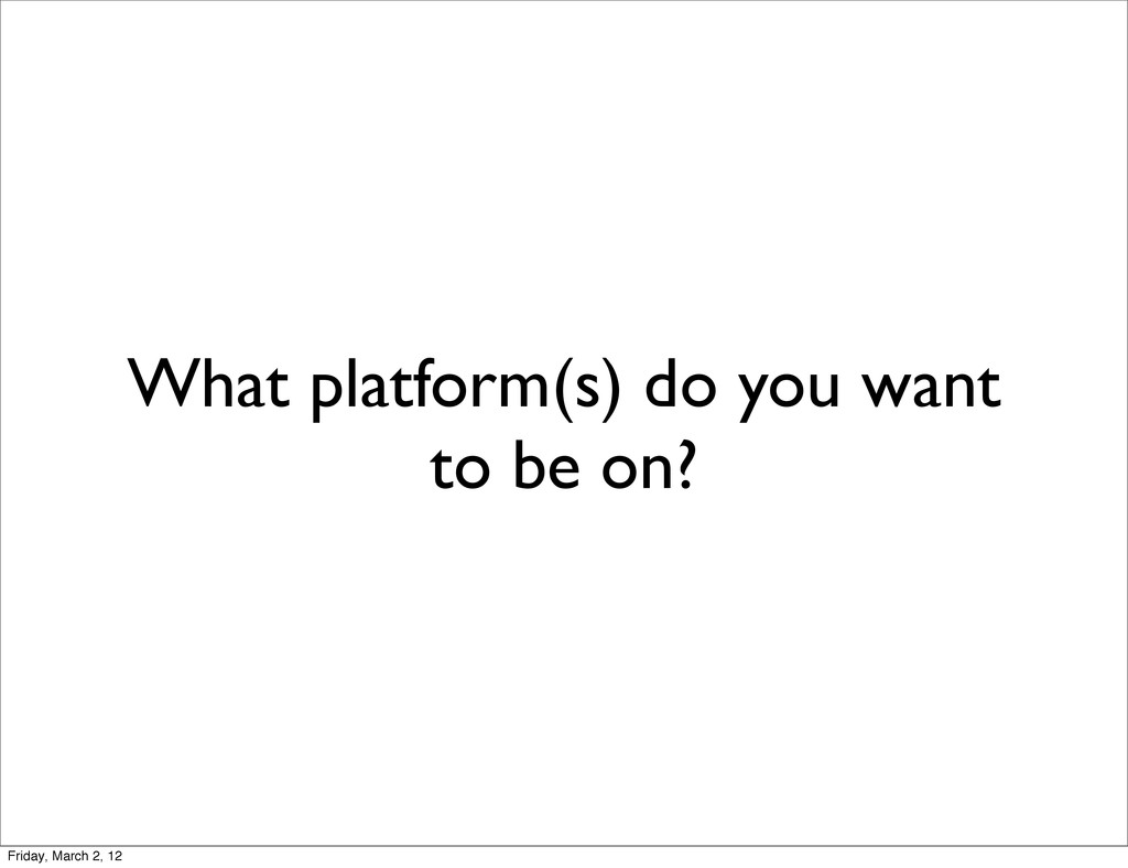 What platform(s) do you want to be on? Friday, ...