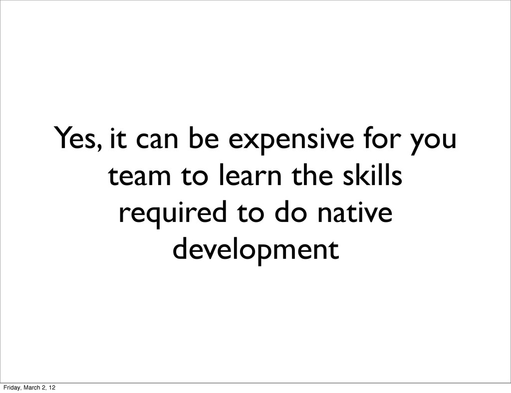 Yes, it can be expensive for you team to learn ...