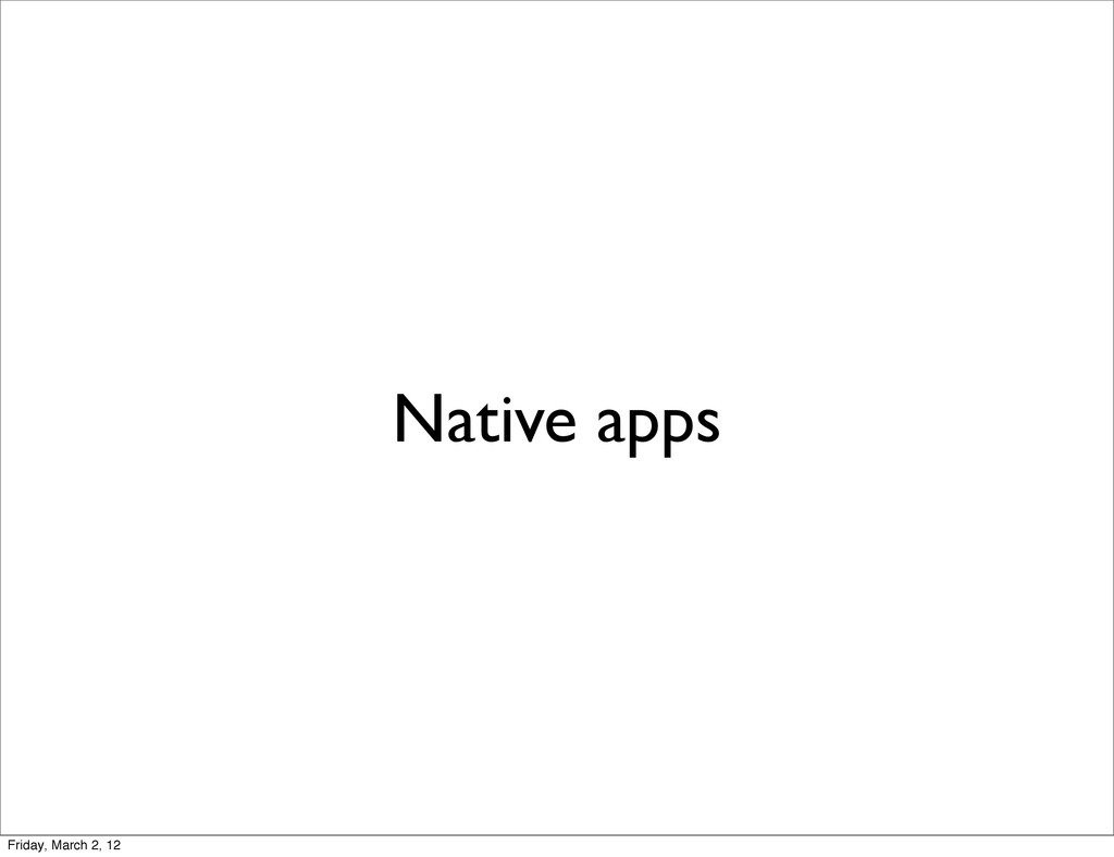 Native apps Friday, March 2, 12