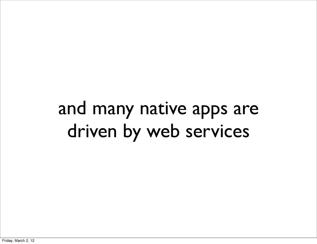 and many native apps are driven by web services...