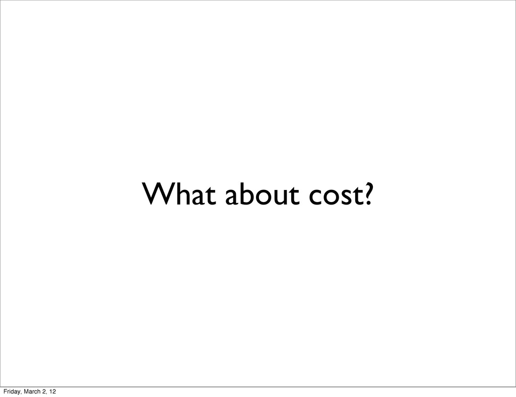 What about cost? Friday, March 2, 12