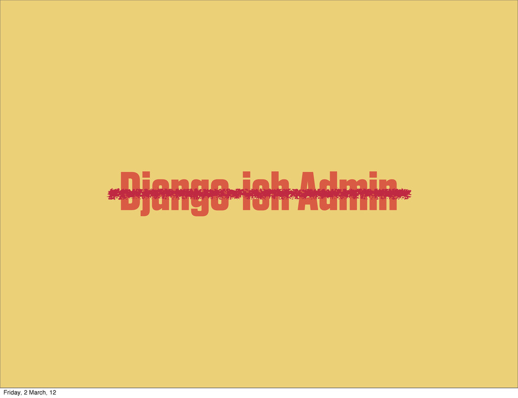 Django-ish Admin Friday, 2 March, 12