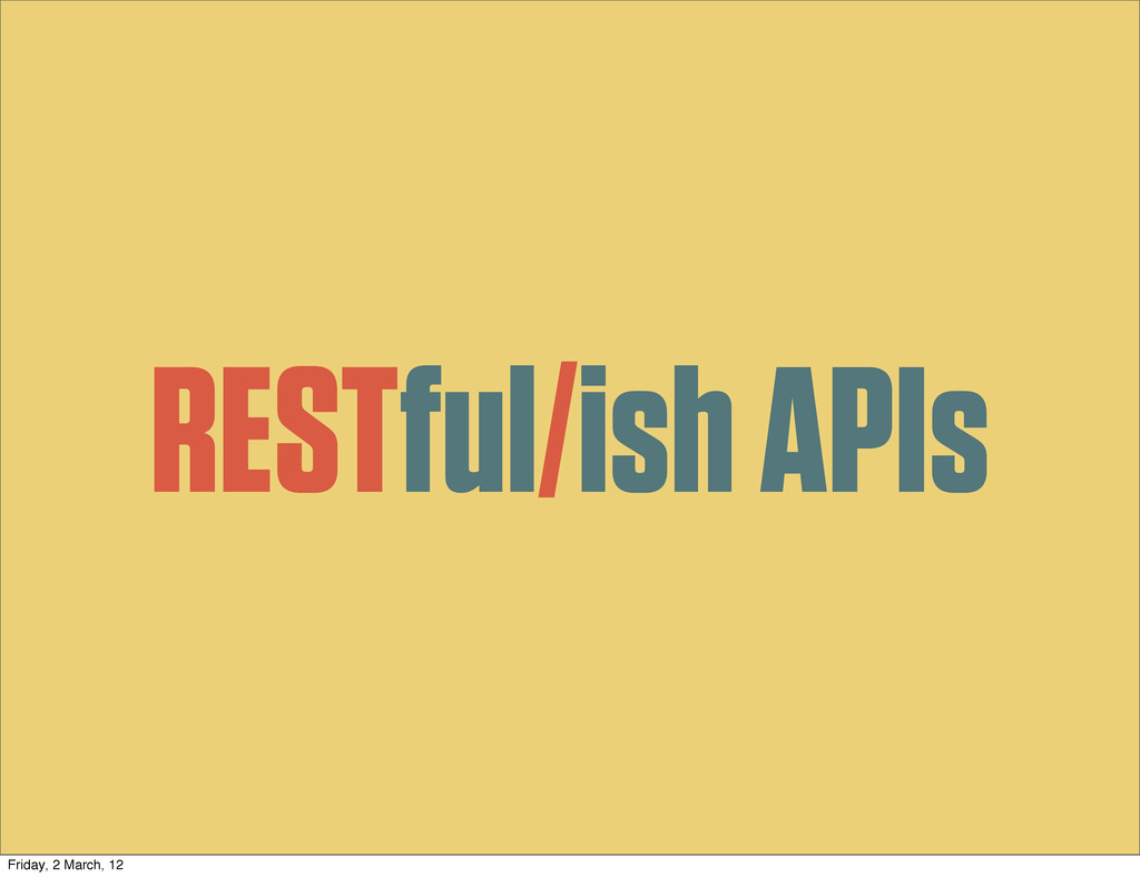 RESTful/ish APIs Friday, 2 March, 12