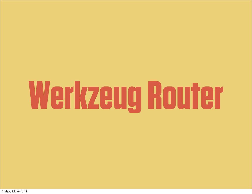Werkzeug Router Friday, 2 March, 12