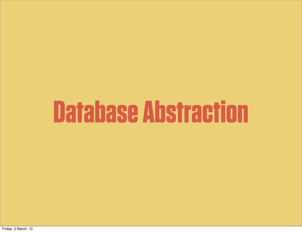 Database Abstraction Friday, 2 March, 12