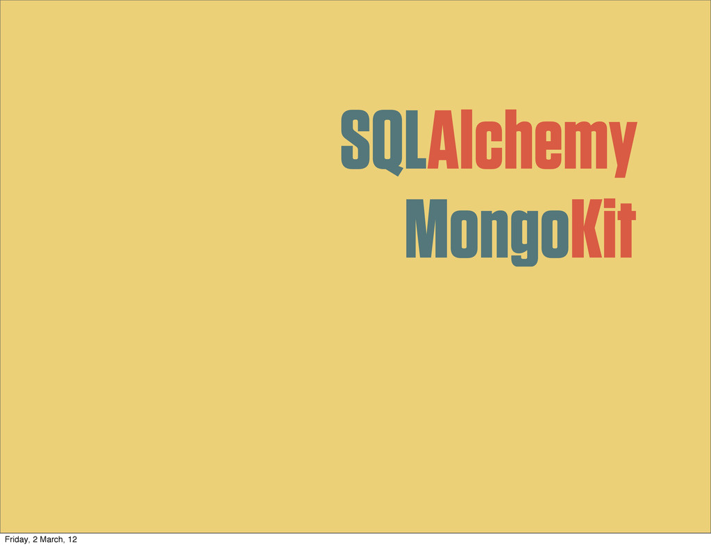 SQLAlchemy MongoKit Friday, 2 March, 12