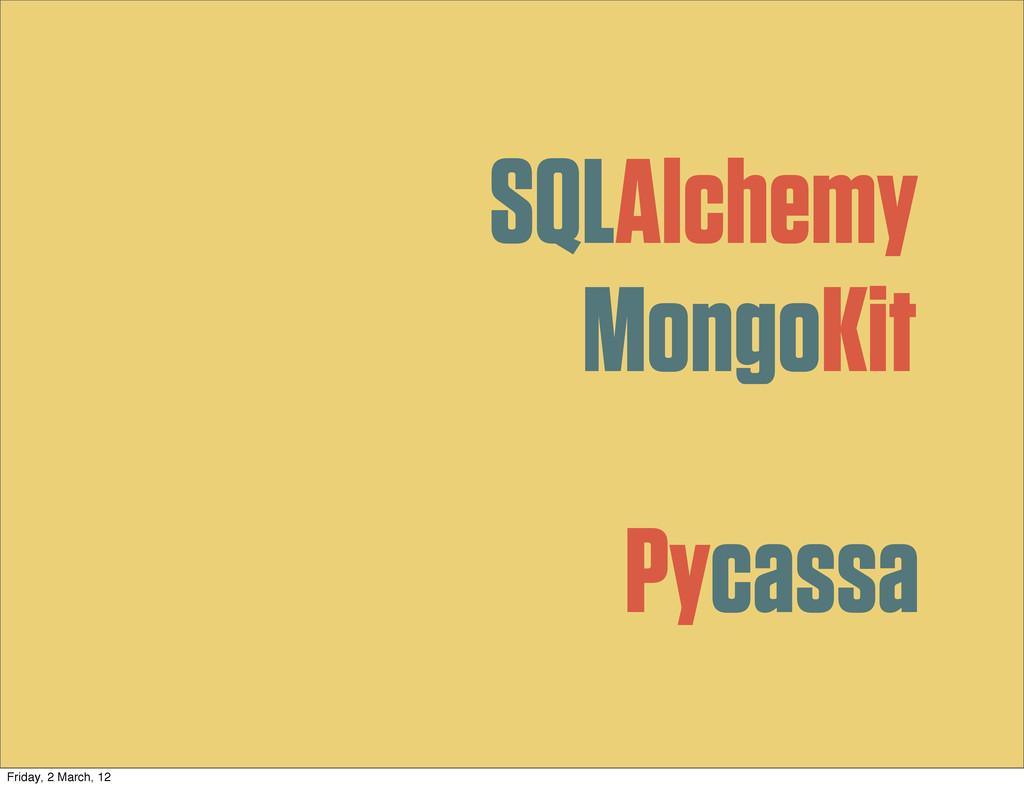 SQLAlchemy MongoKit Pycassa Friday, 2 March, 12