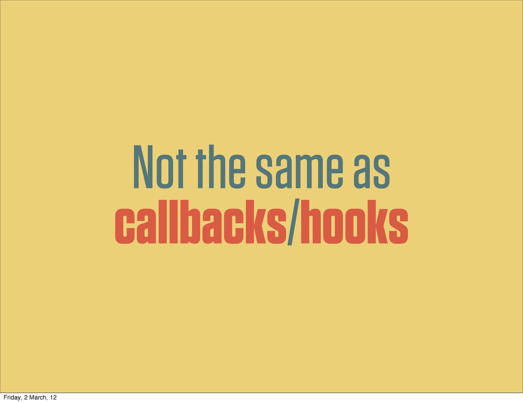 Not the same as callbacks/hooks Friday, 2 March...