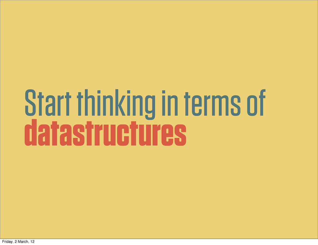 Start thinking in terms of datastructures Frida...