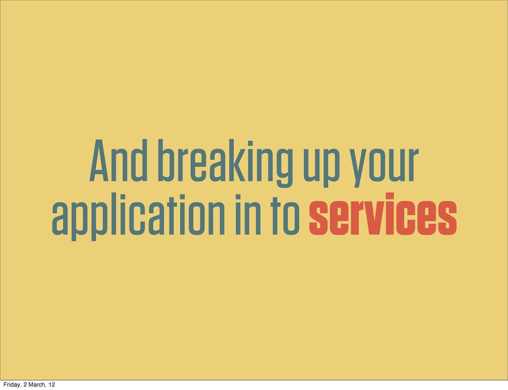 And breaking up your application in to services...