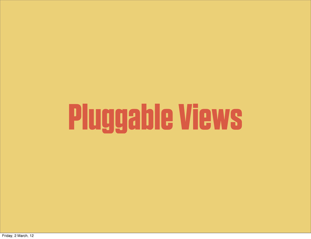 Pluggable Views Friday, 2 March, 12