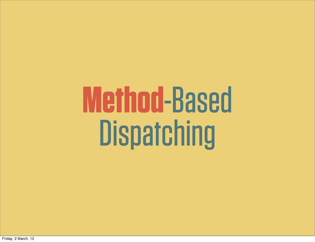 Method-Based Dispatching Friday, 2 March, 12