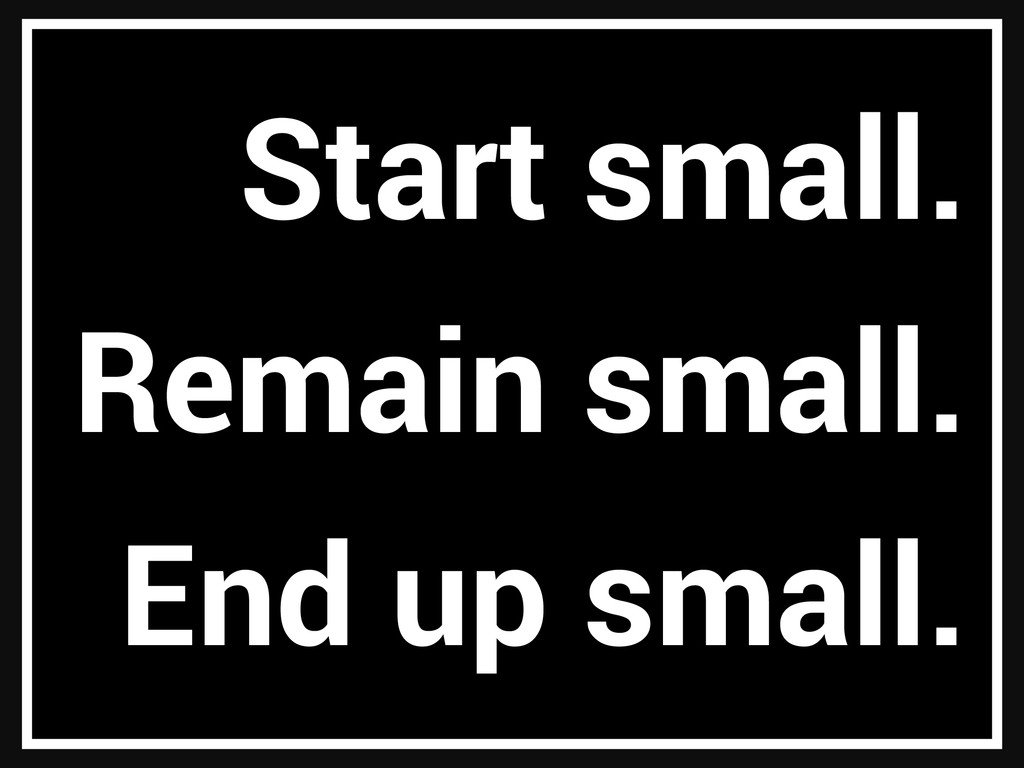 Start small. Remain small. End up small.