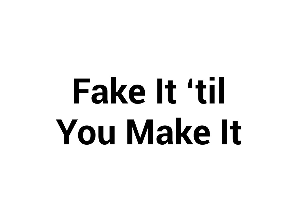 Fake It 'til  You Make It