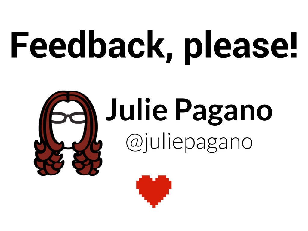 Julie Pagano @juliepagano Feedback, please!