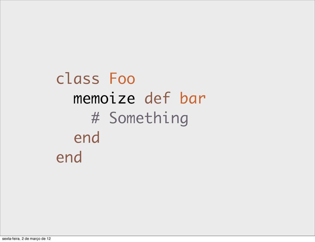 class Foo memoize def bar # Something end end s...