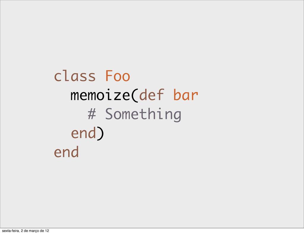 class Foo memoize(def bar # Something end) end ...