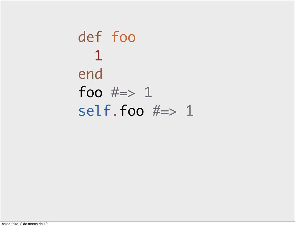 def foo 1 end foo #=> 1 self.foo #=> 1 sexta-fe...