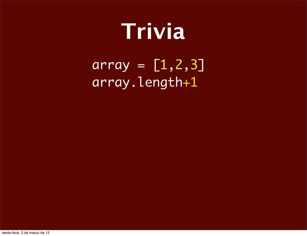 Trivia array = [1,2,3] array.length+1 sexta-fei...