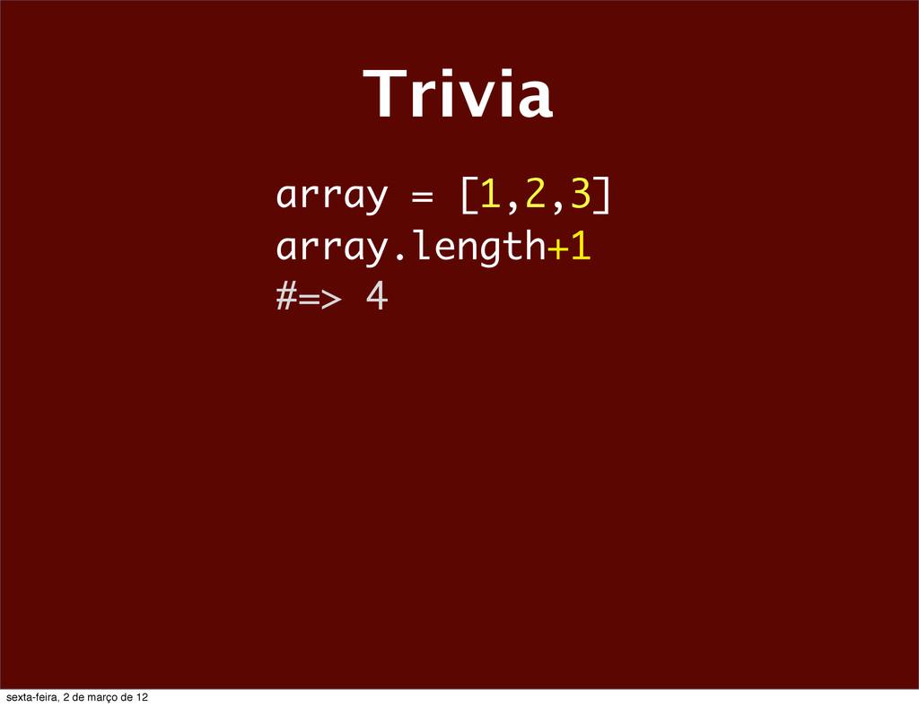 Trivia array = [1,2,3] array.length+1 #=> 4 sex...