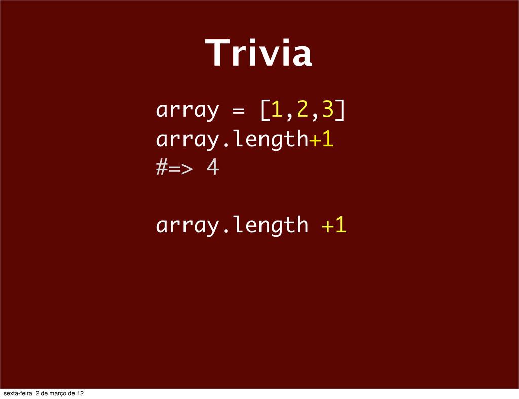 Trivia array = [1,2,3] array.length+1 #=> 4 arr...