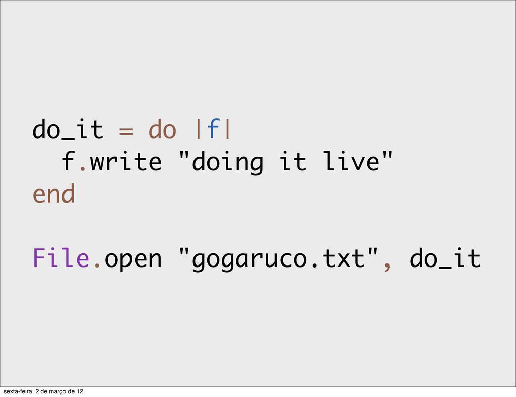 "do_it = do |f| f.write ""doing it live"" end File..."