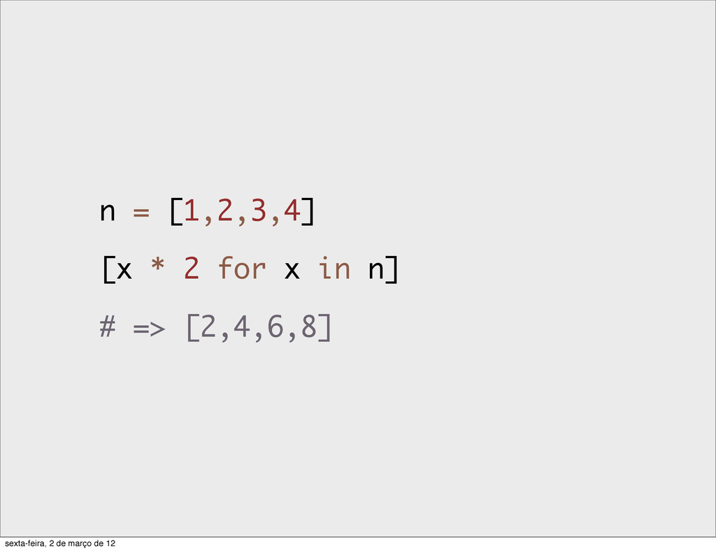 n = [1,2,3,4] [x * 2 for x in n] # => [2,4,6,8]...
