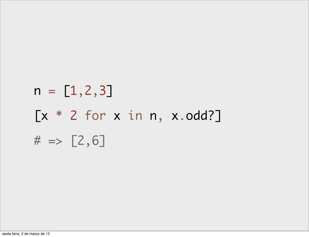 n = [1,2,3] [x * 2 for x in n, x.odd?] # => [2,...