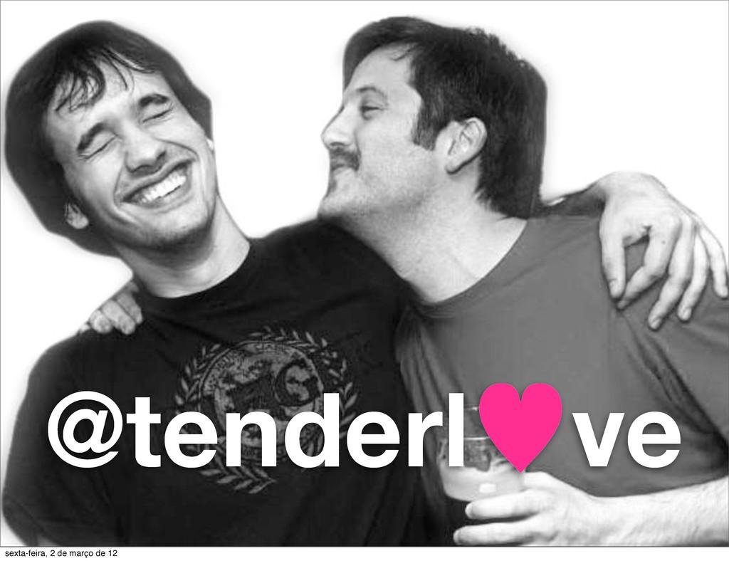 @tenderl—ve sexta-feira, 2 de março de 12