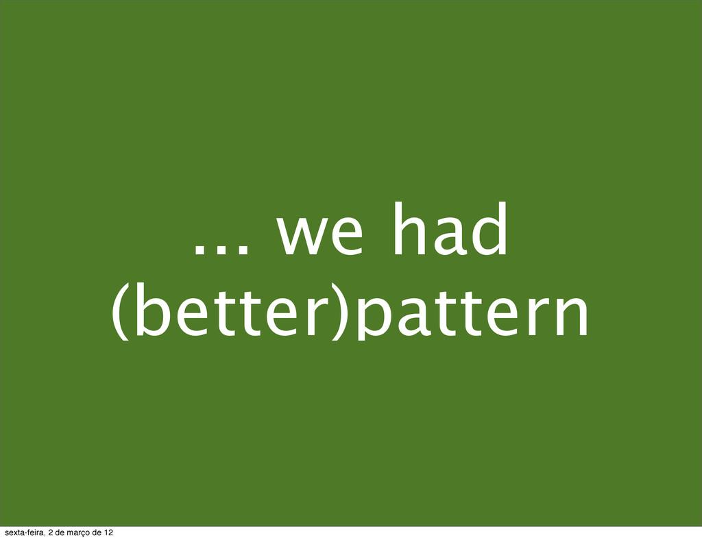 ... we had (better)pattern sexta-feira, 2 de ma...