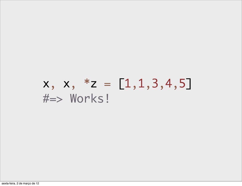 x, x, *z = [1,1,3,4,5] #=> Works! sexta-feira, ...