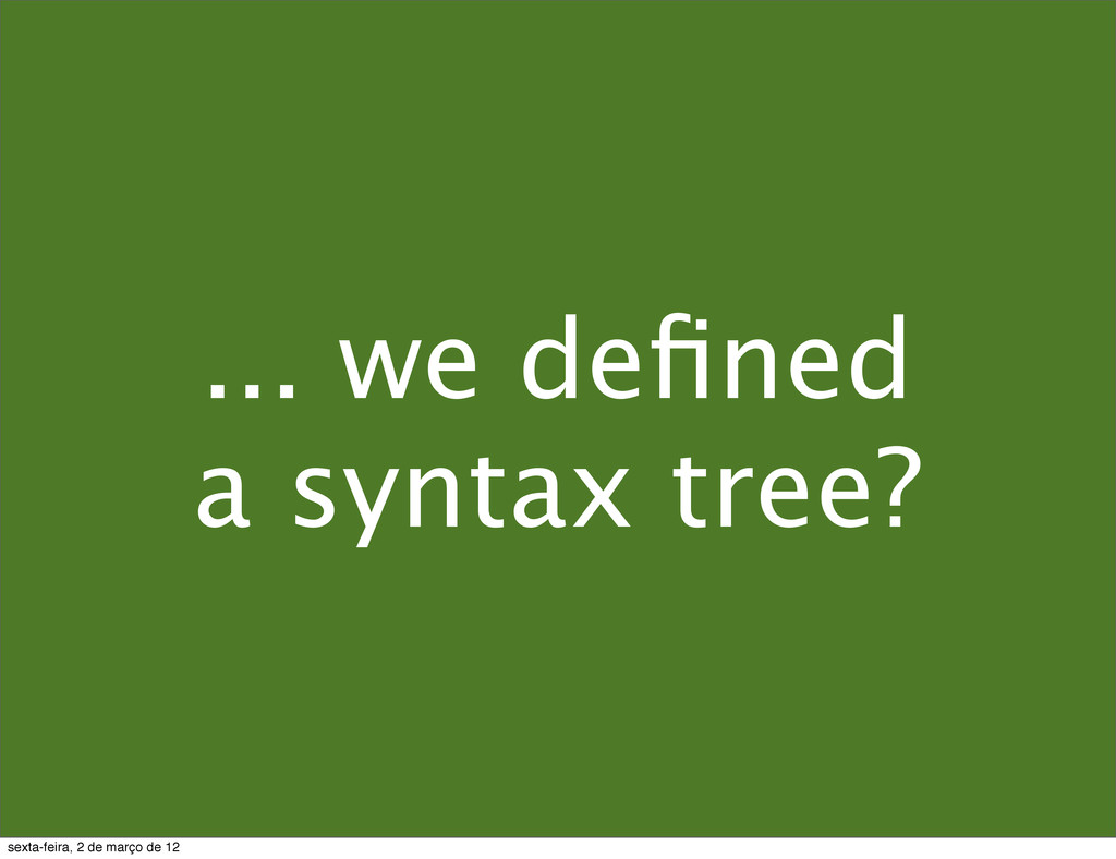 ... we defined a syntax tree? sexta-feira, 2 de ...